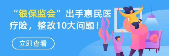 银保监会出手规范惠民医疗险,重点整改10大问题!  